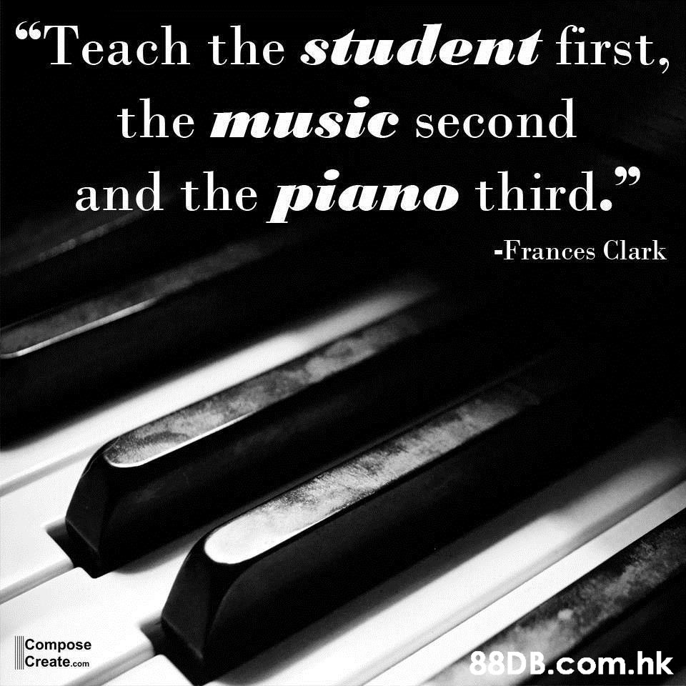 """""""Teach the student first, the music second and the piano third."""" 99 -Frances Clark Compose Create.com .hk  Text,Font,Technology,Electronic device,Material property"""