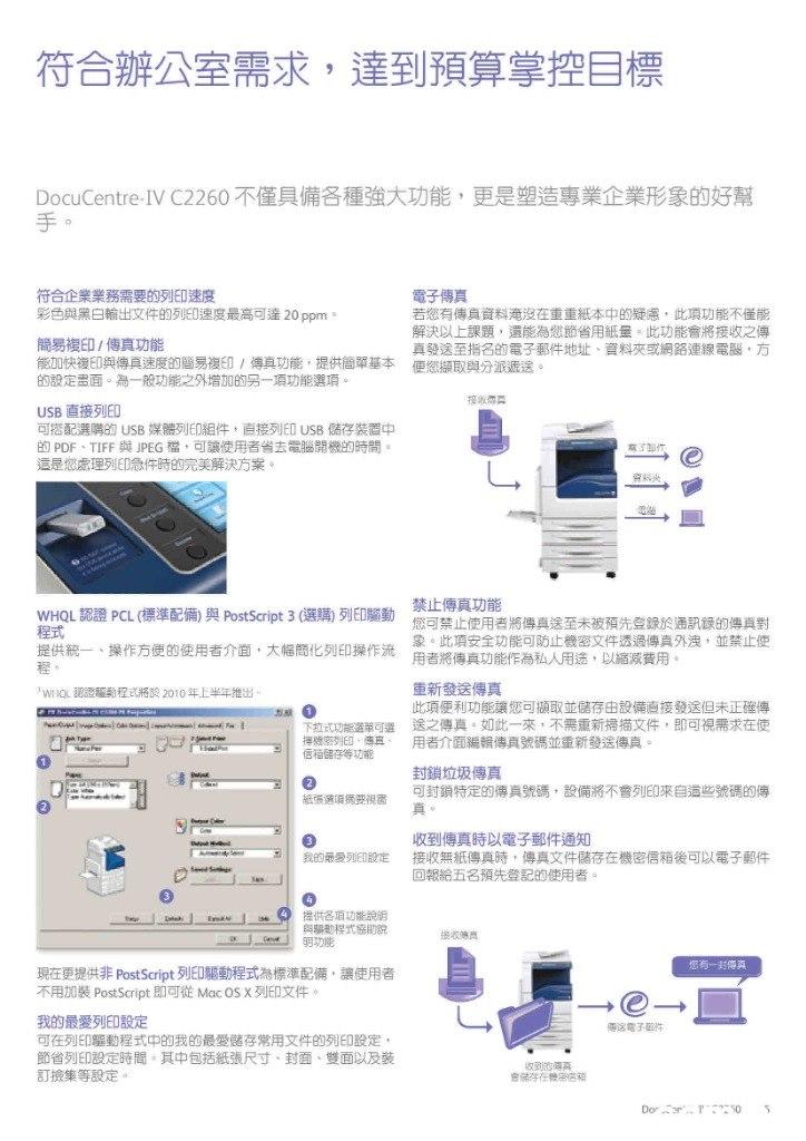 符合辦公室需求,達到預算掌控目標 DocuCentre-IV C2260 不僅具備各種強大功能,更是塑造專業企業形象的好幫 電子傳真 若您有傳真資料淹沒在重重紙本中的疑,此項功能不僅能 解決以上課題,還能為您節省用紙量。此功能會將接收之傳 真發送至指名的電子郵件地址、資料夾或網路連線電腦,方 便您網取與分派遞送。 符合企業業務需要的列印速度 彩色與黑白輸出文件的列ED速度最高可達20ppm 簡易複印/傳真功能 能加快複印與傳真速度的簡易複印/傳真功能,提供簡單基本 的設定畫面。為一般功能之外增加的另項功能選項。 USB直接列印 可搭配選購的USB 媒體列印組件,直接列印USB儲存装置中 的 PDF、TIFF 與JPEG檔,可讓使用者省去電腦開機的時間。 這是您處理列印急件時的完美解決方案。 禁止傳真功能 您可禁止使用者將傳真送至未被預先登録於通訊錄的傳真對 象。此項安全功能可防止機密文件透過傳真外洩,並禁止使 WHQL認證 PCL (標準配備)與 PostScript 3 (選購)列印動 程式 提供統一、操作方便的使用者介面,大幅簡化列印操作流 用者將傳真功能 作為私人用途,以縮減費用。 重新發送傳真 此項便利功能讓您可擷取並儲存由設備直接發送但未正確傳 送之傳真。如此一來,不需重新 用者介面編輯傳真號碼並 WIQL認證種動程式將於 2010年上半年 推出。 掃描文件,即可視需求在使 重新發送傳真 下拉式功能選單可選 擇機密印、傳、 。 封鎖垃圾傳真 可封鎖特定的傳真號碼,設備將不會列E印來自這些號碼的傳 收到傳真時以電子郵件通知 接收無紙傳真時,導真文件儲存在機密 回報給五名預先登記的使用者。 信箱後可以電子郵件 我的最愛列ED設定 Ce 現在更提供非 PostScript列ED驅動程式為標準配備,讓使用者 不用加裝PostScript即可從MacOS x列印文件。 我的最愛列印設定 可在列E印驅動程式中的我的最愛儲存常用文件的列印設定, 節省列印設定時間,其中包括紙張尺寸、封面、雙面以及装 訂換集等設定。 Dorr. 10  Text,Font